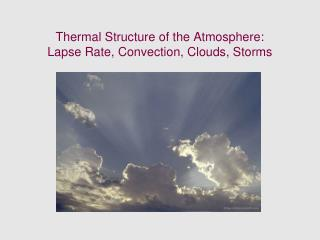 Thermal Structure of the Atmosphere:  Lapse Rate, Convection, Clouds, Storms