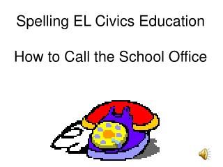 Spelling EL Civics Education How to Call the School Office