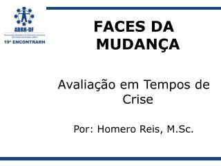 FACES DA MUDANÇA Avaliação em Tempos de Crise Por: Homero Reis, M.Sc.