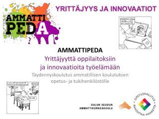 AMMATTIPEDA Yrittäjyyttä oppilaitoksiin  ja innovaatioita työelämään