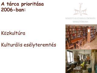A tárca prioritása  2006-ban: Közkultúra K ulturális esélyteremtés