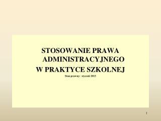 STOSOWANIE PRAWA ADMINISTRACYJNEGO  W PRAKTYCE SZKOLNEJ Stan prawny:  styczeń  2013