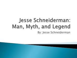 Jesse  Schneiderman : Man, Myth, and Legend