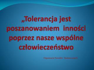 """""""Tolerancja jest poszanowaniem  inności poprzez nasze wspólne człowieczeństwo"""
