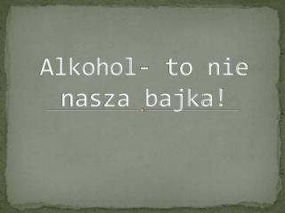 Alkohol- to nie nasza bajka!