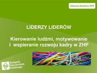 LIDERZY LIDERÓW Kierowanie ludźmi, motywowanie i  wspieranie rozwoju kadry w ZHP