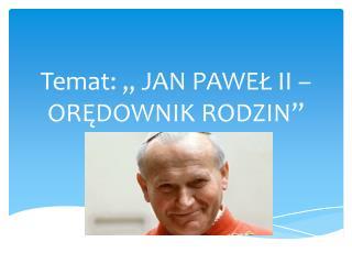 """Temat: """" JAN PAWEŁ II – ORĘDOWNIK RODZIN """""""