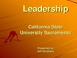 Leadership California State University Sacramento Presented by Jeff Szczesny