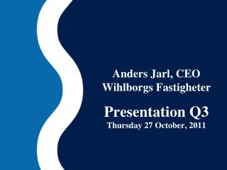 Anders Jarl, CEO Wihlborgs Fastigheter Presentation Q3 Thursday 27  October , 2011