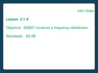 Intro Stats Lesson  2.1 A Objective:  SSBAT construct a frequency distribution. Standards:   S2.5B