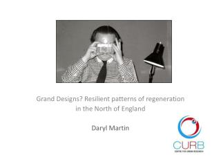 Grand Designs? Resilient patterns of regeneration in the North of England Daryl Martin