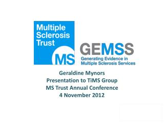 Geraldine Mynors Presentation to TiMS Group  MS Trust Annual Conference 4 November 2012