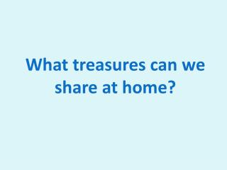 What treasures can we share at home?