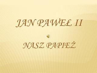 Jan Pawe? II Nasz Papie?