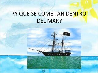 ¿Y QUE SE COME TAN DENTRO DEL MAR?