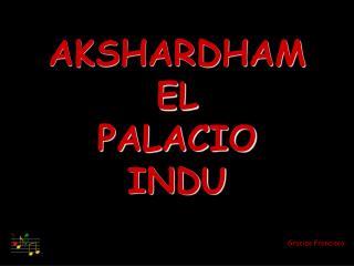 AKSHARDHAM EL PALACIO  INDU