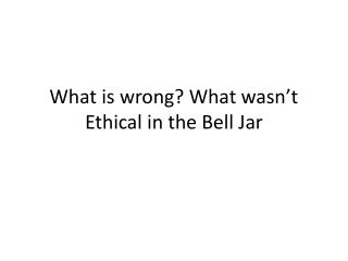 What is wrong? What wasn�t Ethical in the Bell  J ar