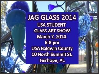 JAG GLASS 2014 USA STUDENT  GLASS ART SHOW March 7, 2014  6-8 pm USA Baldwin County
