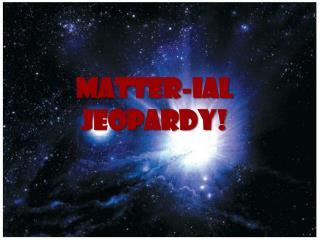 Matter- ial  Jeopardy !