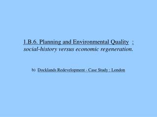 1.B.6. Planning and Environmental Quality  :   social-history versus economic regeneration.