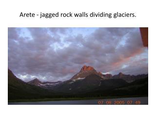 Arete  - jagged rock walls dividing  glaciers.