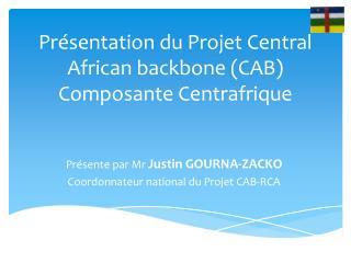 Présentation du Projet Central  African backbone  (CAB)  Composante Centrafrique