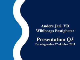 Anders Jarl, VD Wihlborgs Fastigheter Presentation Q3 Tors dagen den 27 oktober 2011