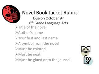 Novel Book Jacket Rubric Due on October 9 th 6 th  Grade Language Arts