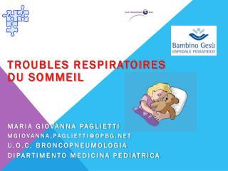Troubles respiratoires du sommeil Maria Giovanna Paglietti Mgiovanna ,paglietti@opbg