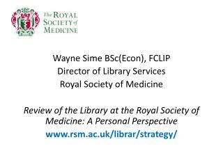 Wayne  Sime BSc(Econ), FCLIP Director  of Library  Services Royal  Society of  Medicine