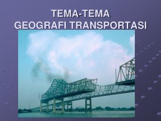 TEMA-TEMA  GEOGRAFI TRANSPORTASI