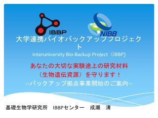 大学連携バイオバックアッププロジェクト Interuniversity Bio-Backup Project ( IBBP)