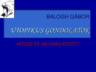 BALOGH GÁBOR UTOPIKUS GONDOLATOK