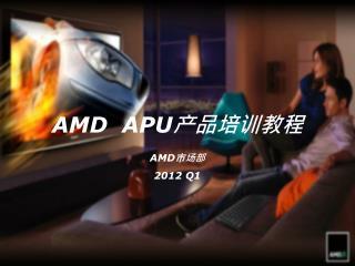 AMD   APU 产品培训教程 AMD 市场部 2012 Q1