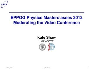 EPPOG Physics  Masterclasses  2012 Moderating the Video Conference Kate Shaw Udine/ICTP