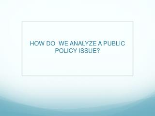 HOW DO  WE ANALYZE A PUBLIC POLICY ISSUE?
