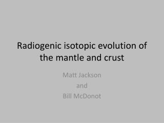 Radiogenic isotopic evolution of the mantle and crust