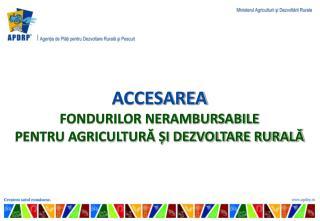 ACCESAREA  FONDURILOR NERAMBURSABILE  PENTRU AGRICULTURĂ ȘI DEZVOLTARE RURALĂ