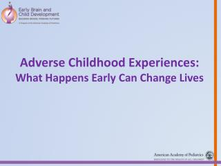 Adverse  Childhood Experiences: What  Happens Early Can Change Lives