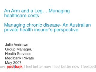 An Arm and a Leg .Managing healthcare costs  Managing chronic disease- An Australian private health insurer s perspectiv