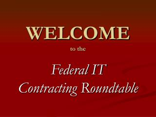 WELCOME to the  Federal IT  Contracting Roundtable