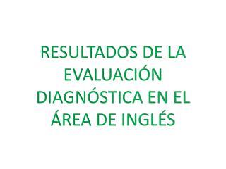 RESULTADOS DE LA EVALUACIÓN DIAGNÓSTICA EN EL ÁREA DE INGLÉS
