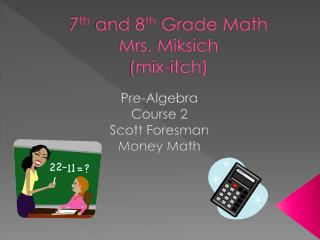 7 th  and 8 th  Grade Math Mrs. Miksich (mix-itch)