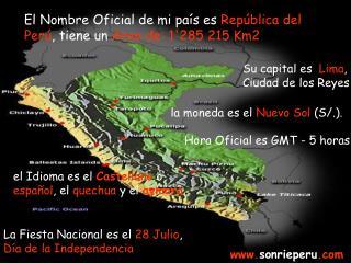 El Nombre Oficial de mi país es  República del Perú , tiene un  Area de: 1'285 215 Km2