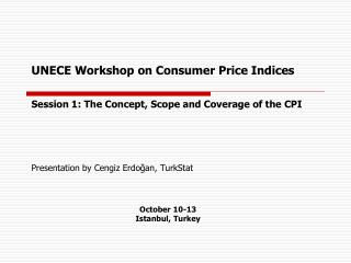 UNECE Workshop on  Consumer Price Indices Session 1: The Concept, Scope and Coverage of the CPI