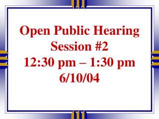 Open Public Hearing  Session #2 12:30 pm – 1:30 pm 6/10/04
