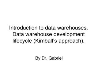 Introduction to data warehouses. Data warehouse development lifecycle Kimball s approach.