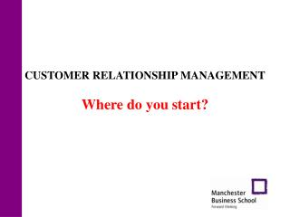 CUSTOMER RELATIONSHIP MANAGEMENT  Where do you start?