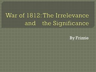War of 1812: The Irrelevance and    the Significance