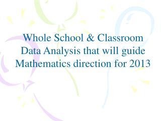 Whole School & Classroom Data Analysis that will guide  Mathematics  direction for  2013